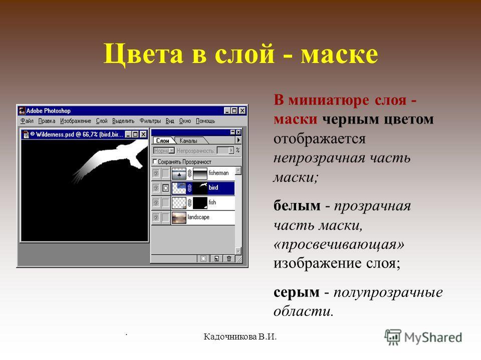 . Кадочникова В.И. Цвета в слой - маске В миниатюре слоя - маски черным цветом отображается непрозрачная часть маски; белым - прозрачная часть маски, «просвечивающая» изображение слоя; серым - полупрозрачные области.