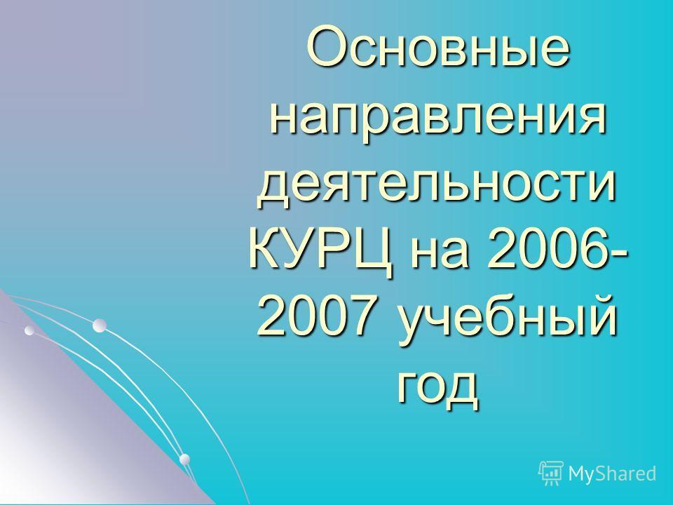 Основные направления деятельности КУРЦ на 2006- 2007 учебный год
