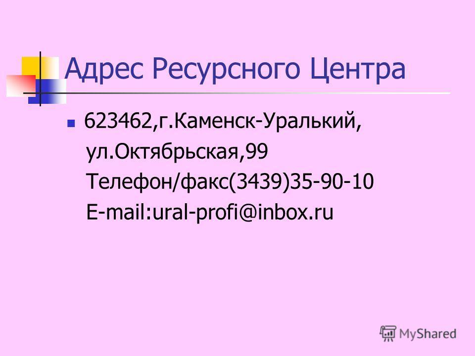 Адрес Ресурсного Центра 623462,г.Каменск-Уралький, ул.Октябрьская,99 Телефон/факс(3439)35-90-10 E-mail:ural-profi@inbox.ru