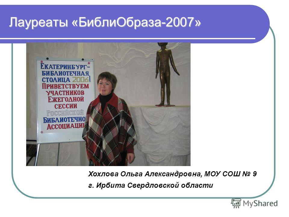 Лауреаты «БиблиОбраза-2007» Хохлова Ольга Александровна, МОУ СОШ 9 г. Ирбита Свердловской области