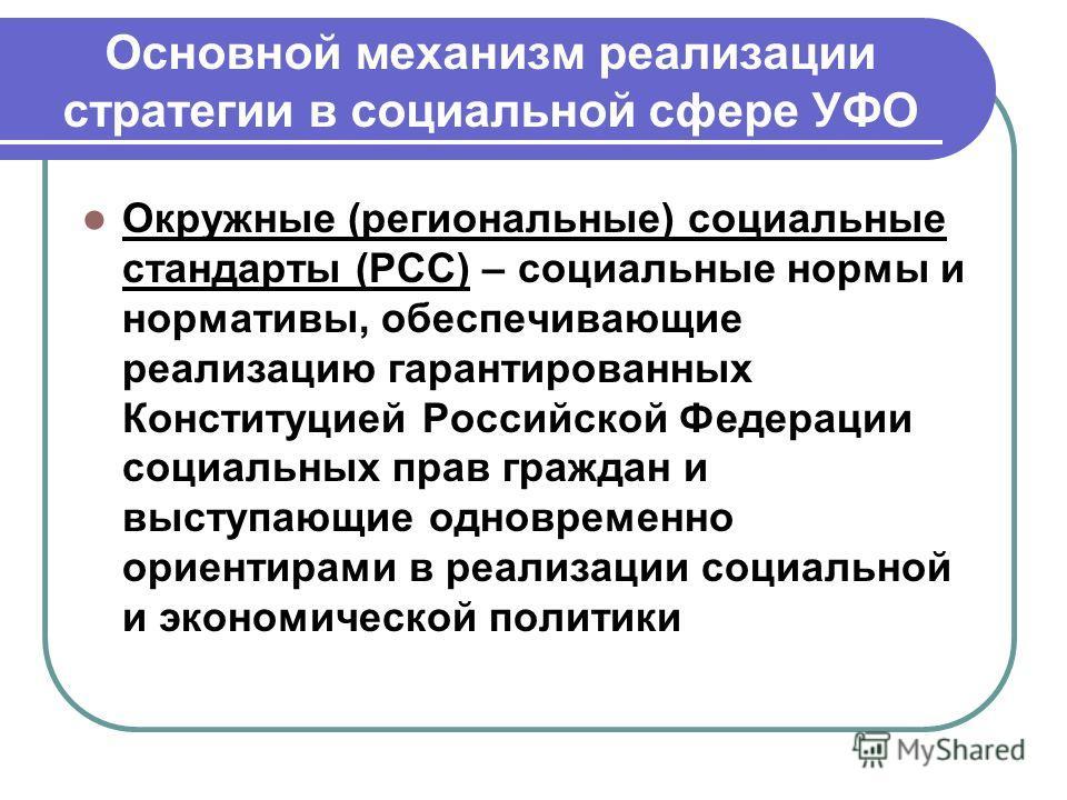 Основной механизм реализации стратегии в социальной сфере УФО Окружные (региональные) социальные стандарты (РСС) – социальные нормы и нормативы, обеспечивающие реализацию гарантированных Конституцией Российской Федерации социальных прав граждан и выс