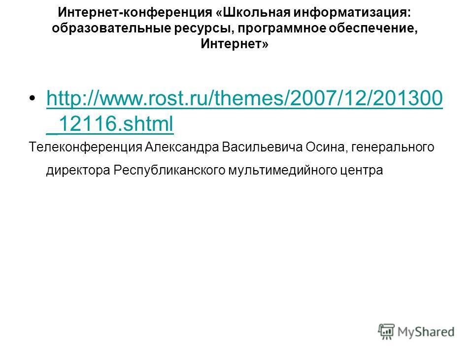 Интернет-конференция «Школьная информатизация: образовательные ресурсы, программное обеспечение, Интернет» http://www.rost.ru/themes/2007/12/201300 _12116.shtmlhttp://www.rost.ru/themes/2007/12/201300 _12116.shtml Телеконференция Александра Васильеви