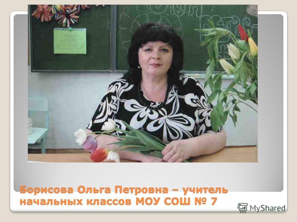 Борисова Ольга Петровна – учитель начальных классов МОУ СОШ 7