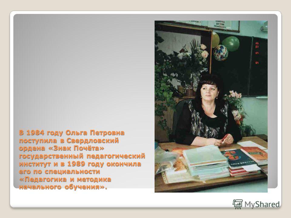 В 1984 году Ольга Петровна поступила в Свердловский ордена «Знак Почёта» государственный педагогический институт и в 1989 году окончила его по специальности «Педагогика и методика начального обучения».