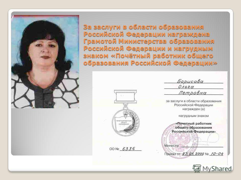 За заслуги в области образования Российской Федерации награждена Грамотой Министерства образования Российской Федерации и нагрудным знаком «Почётный работник общего образования Российской Федерации»