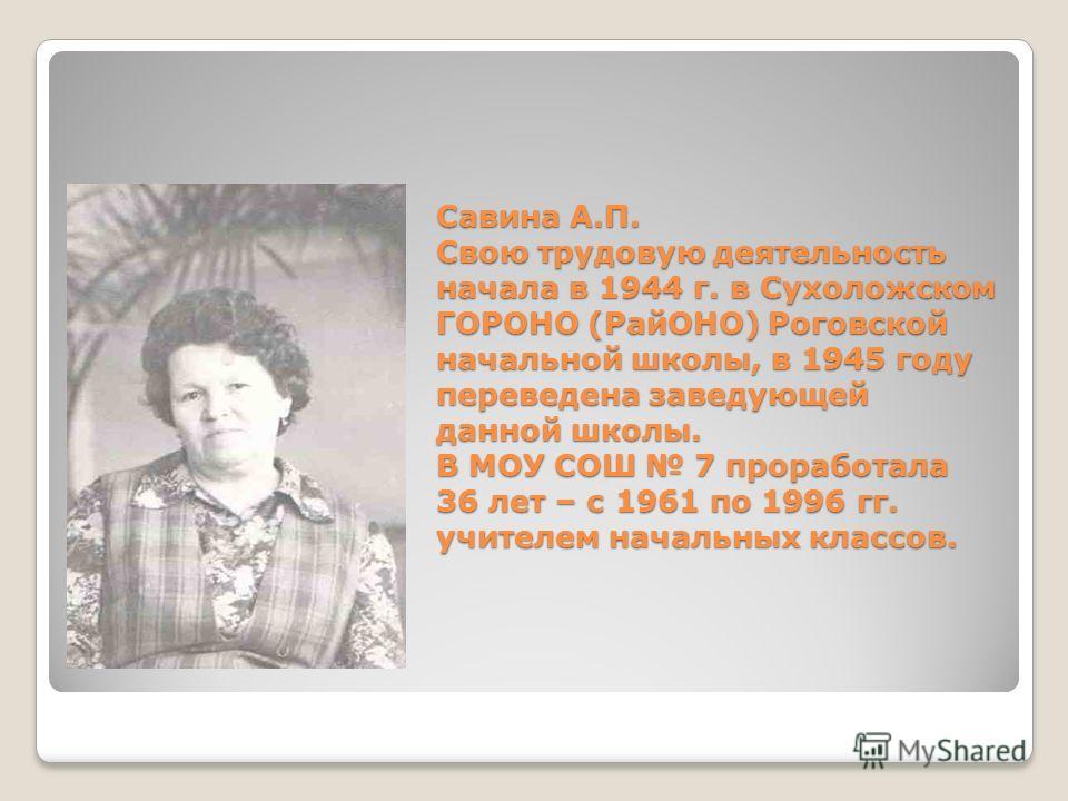 Савина А.П. Свою трудовую деятельность начала в 1944 г. в Сухоложском ГОРОНО (РайОНО) Роговской начальной школы, в 1945 году переведена заведующей данной школы. В МОУ СОШ 7 проработала 36 лет – с 1961 по 1996 гг. учителем начальных классов.