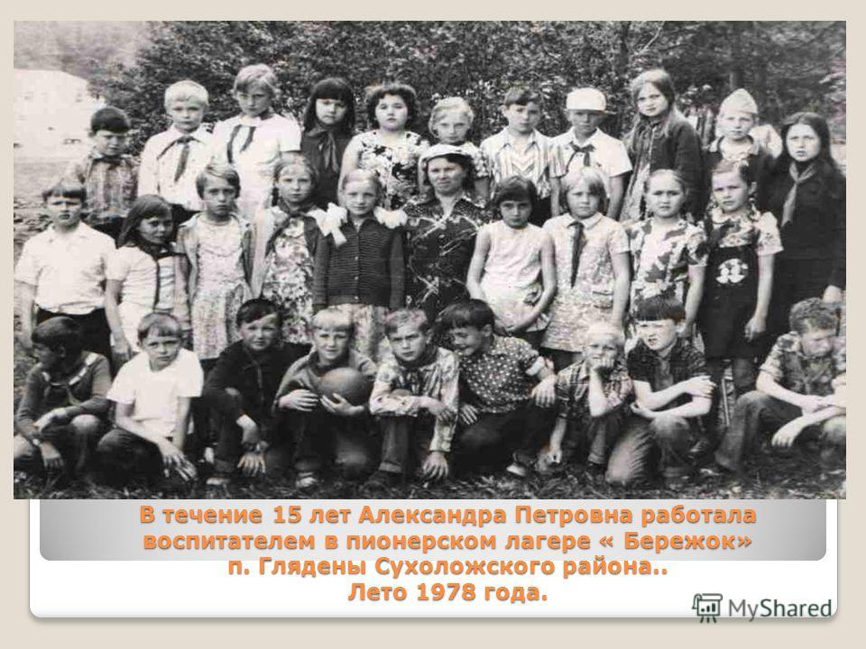 В течение 15 лет Александра Петровна работала воспитателем в пионерском лагере « Бережок» п. Глядены Сухоложского района.. Лето 1978 года.