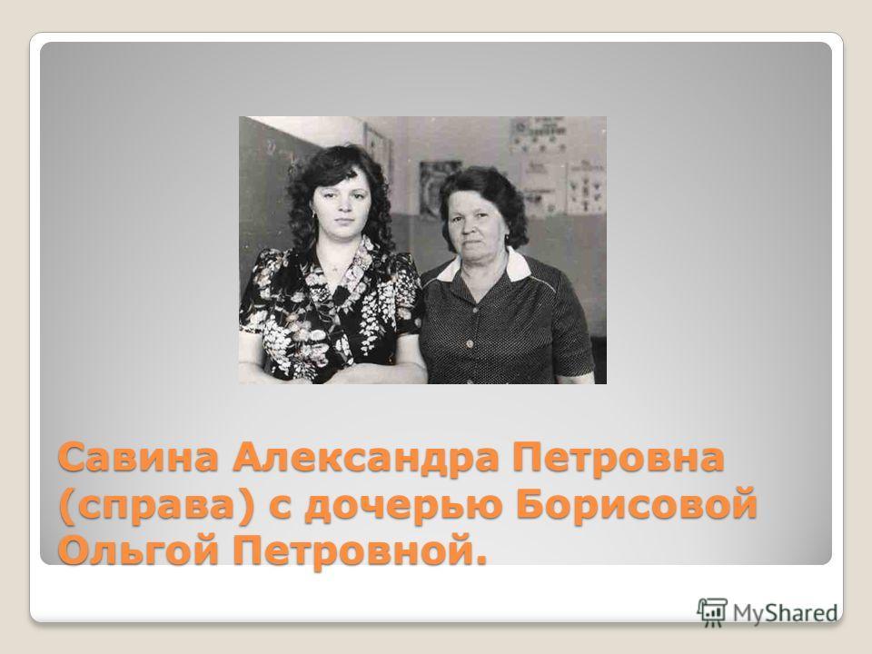 Савина Александра Петровна (справа) с дочерью Борисовой Ольгой Петровной.