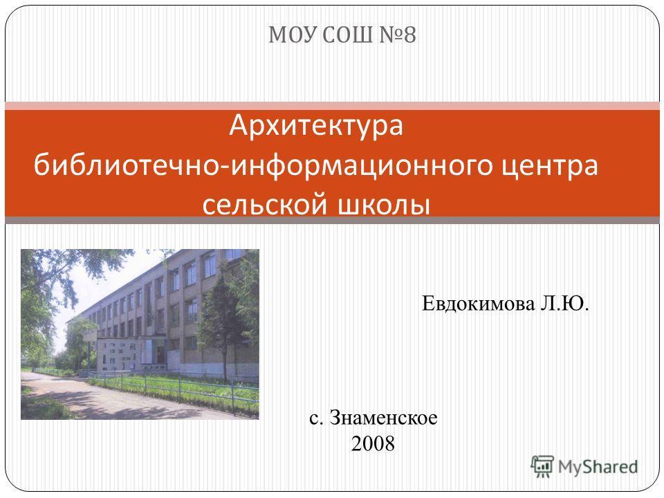 МОУ СОШ 8 Архитектура библиотечно - информационного центра сельской школы с. Знаменское 2008 Евдокимова Л.Ю.