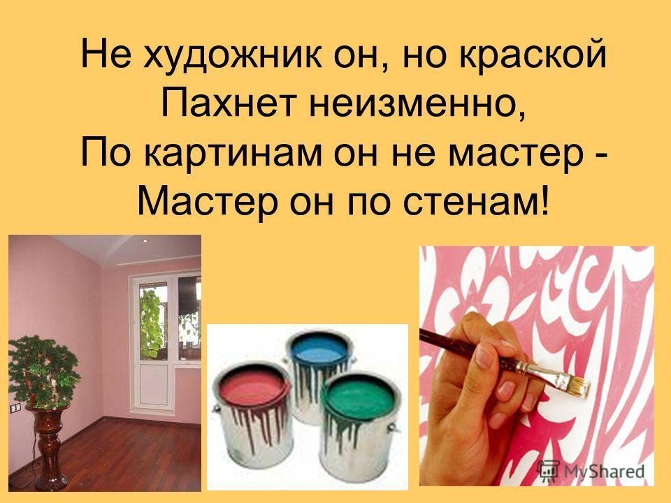 Не художник он, но краской Пахнет неизменно, По картинам он не мастер - Мастер он по стенам!