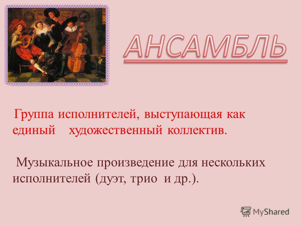 Группа исполнителей, выступающая как единый художественный коллектив. Музыкальное произведение для нескольких исполнителей (дуэт, трио и др.).