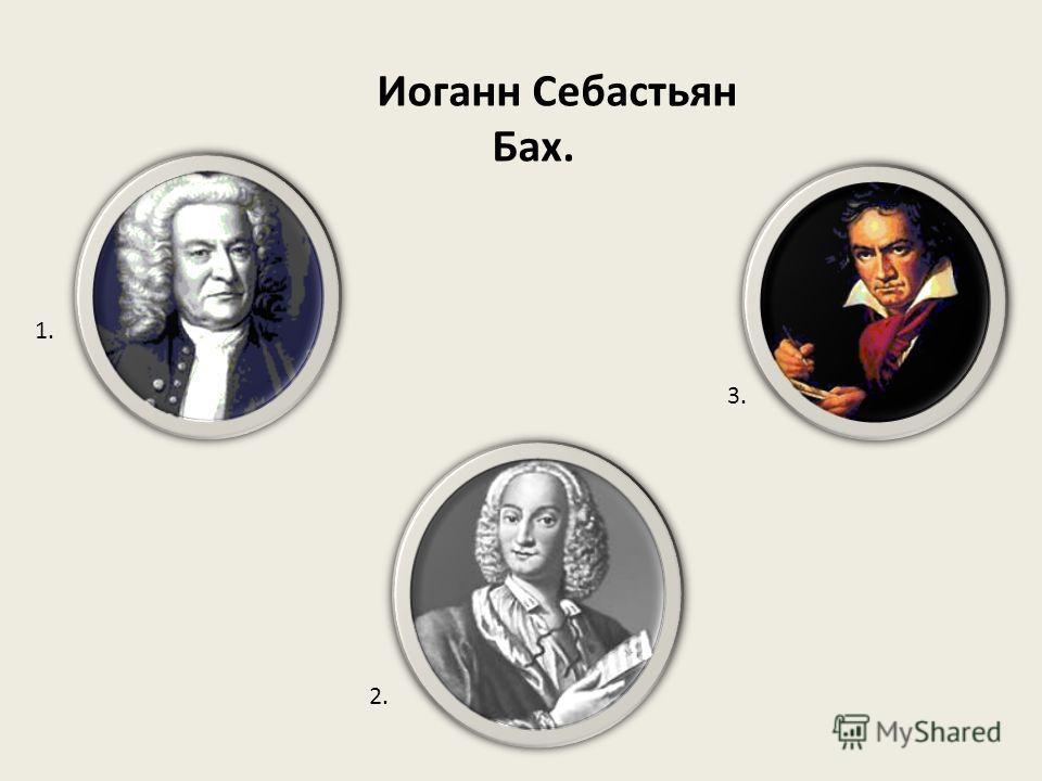 Иоганн Себастьян Бах. 1. 2. 3.