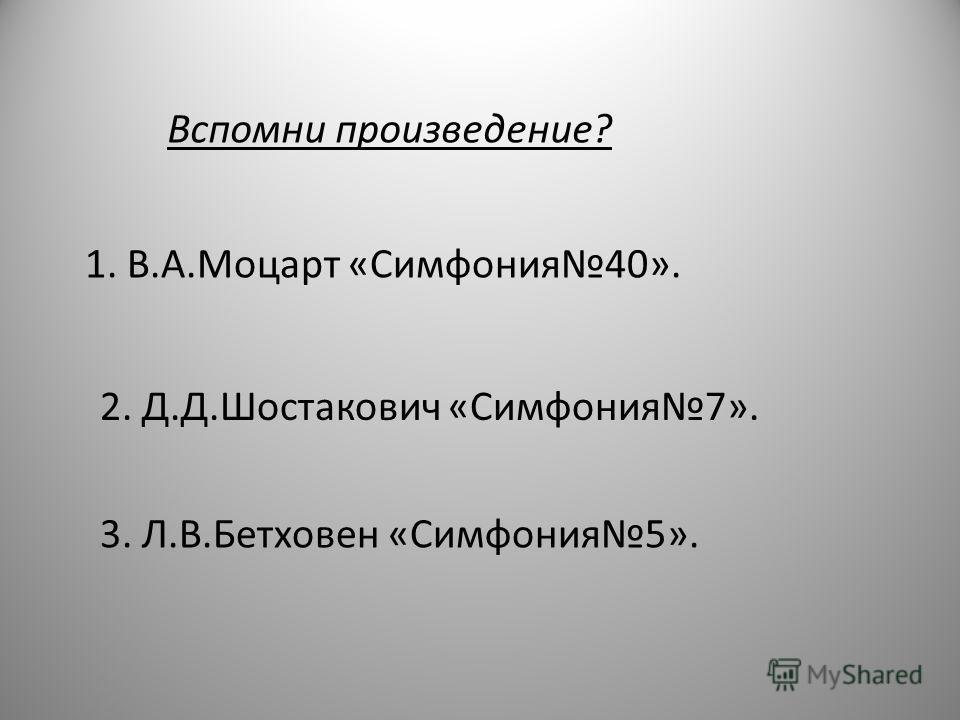 Вспомни произведение? 1. В.А.Моцарт «Симфония40». 2. Д.Д.Шостакович «Симфония7». 3. Л.В.Бетховен «Симфония5».
