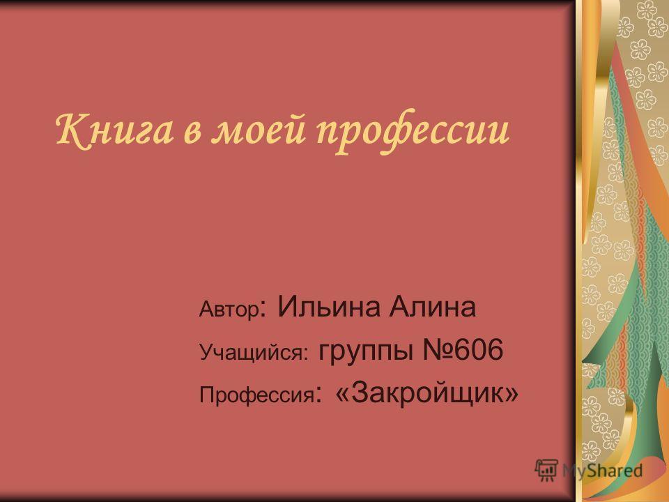 Книга в моей профессии Автор : Ильина Алина Учащийся: группы 606 Профессия : «Закройщик»