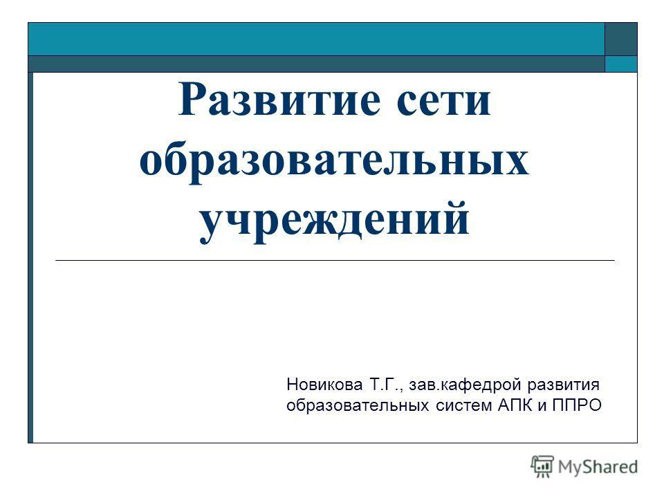 Развитие сети образовательных учреждений Новикова Т.Г., зав.кафедрой развития образовательных систем АПК и ППРО