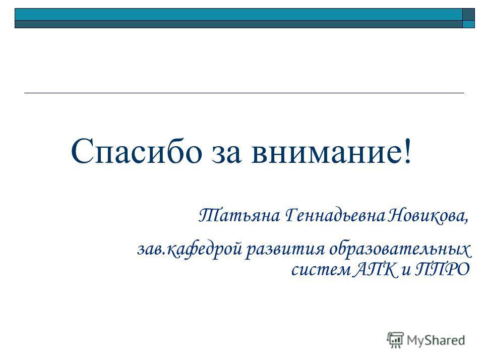 Спасибо за внимание! Татьяна Геннадьевна Новикова, зав.кафедрой развития образовательных систем АПК и ППРО