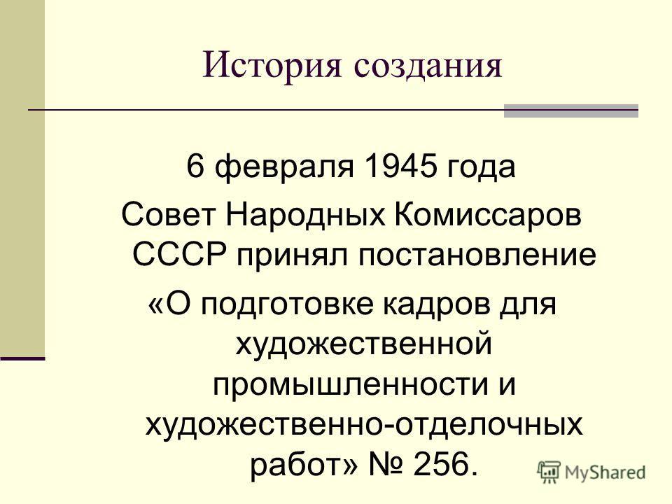 История создания 6 февраля 1945 года Совет Народных Комиссаров СССР принял постановление «О подготовке кадров для художественной промышленности и художественно-отделочных работ» 256.