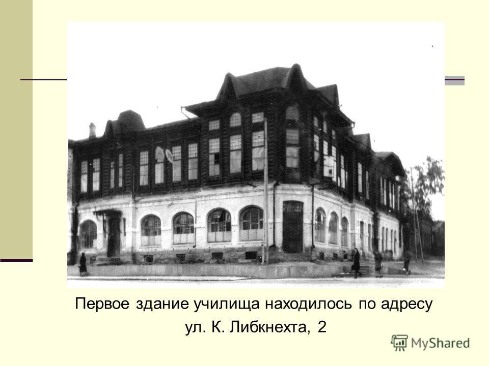 Первое здание училища находилось по адресу ул. К. Либкнехта, 2