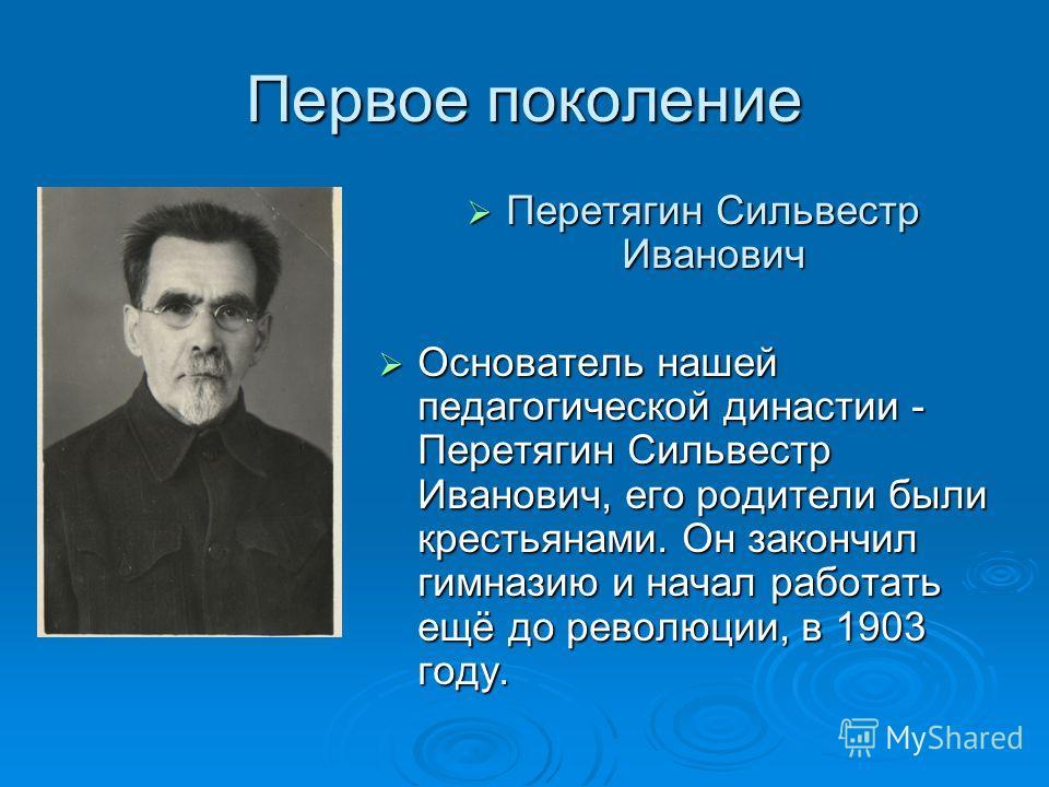 Первое поколение Перетягин Сильвестр Иванович Перетягин Сильвестр Иванович Основатель нашей педагогической династии - Перетягин Сильвестр Иванович, его родители были крестьянами. Он закончил гимназию и начал работать ещё до революции, в 1903 году. Ос
