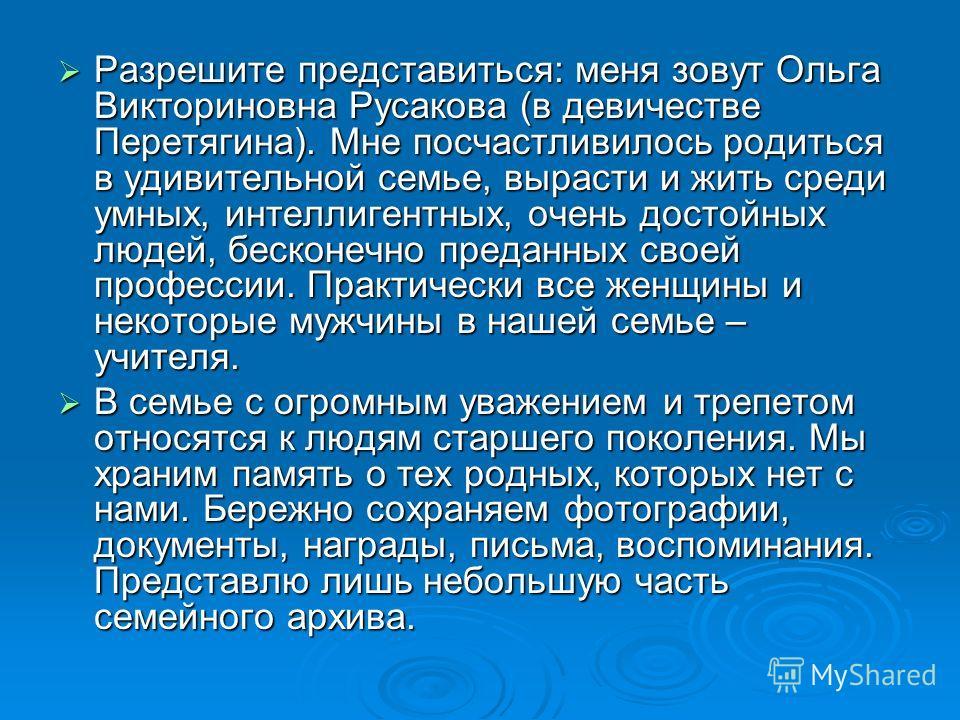 Разрешите представиться: меня зовут Ольга Викториновна Русакова (в девичестве Перетягина). Мне посчастливилось родиться в удивительной семье, вырасти и жить среди умных, интеллигентных, очень достойных людей, бесконечно преданных своей профессии. Пра