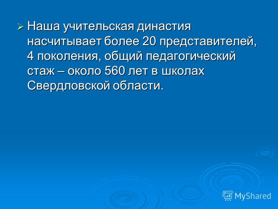 Наша учительская династия насчитывает более 20 представителей, 4 поколения, общий педагогический стаж – около 560 лет в школах Свердловской области. Наша учительская династия насчитывает более 20 представителей, 4 поколения, общий педагогический стаж