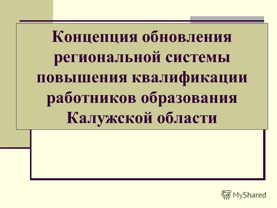 Концепция обновления региональной системы повышения квалификации работников образования Калужской области