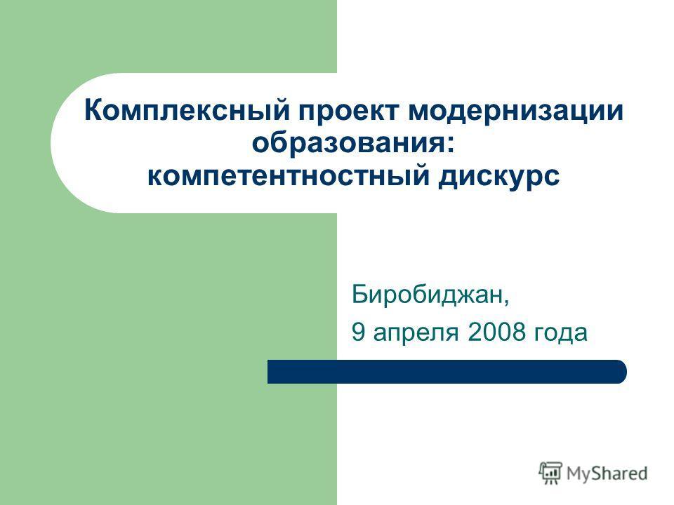Комплексный проект модернизации образования: компетентностный дискурс Биробиджан, 9 апреля 2008 года