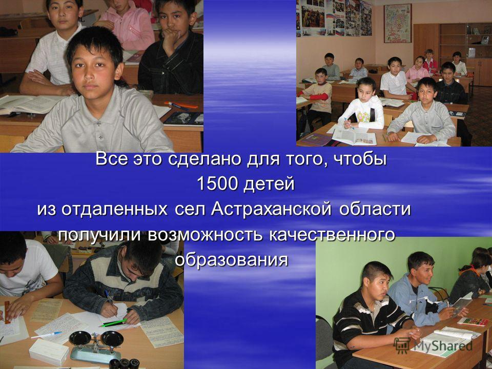 Все это сделано для того, чтобы Все это сделано для того, чтобы 1500 детей 1500 детей из отдаленных сел Астраханской области из отдаленных сел Астраханской области получили возможность качественного получили возможность качественного образования обра