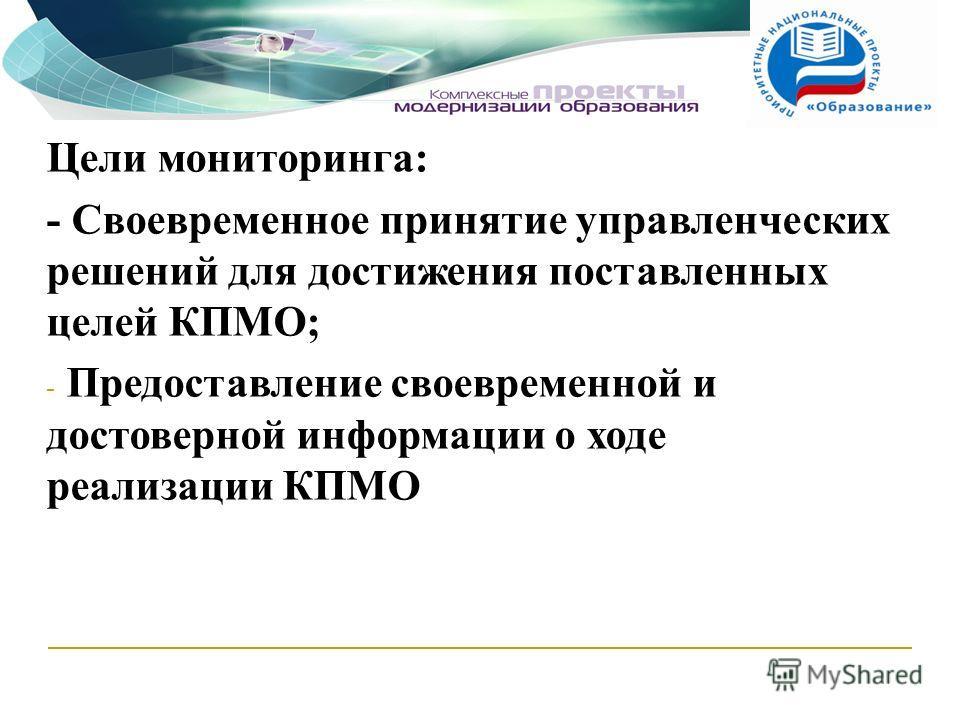Цели мониторинга: - Своевременное принятие управленческих решений для достижения поставленных целей КПМО; - Предоставление своевременной и достоверной информации о ходе реализации КПМО