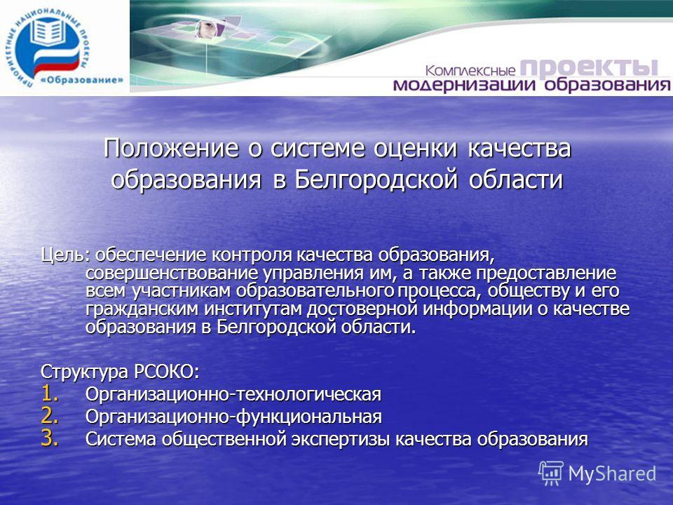 Цель: обеспечение контроля качества образования, совершенствование управления им, а также предоставление всем участникам образовательного процесса, обществу и его гражданским институтам достоверной информации о качестве образования в Белгородской обл