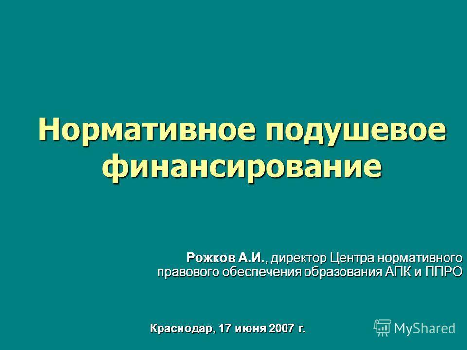 Нормативное подушевое финансирование Рожков А.И., директор Центра нормативного правового обеспечения образования АПК и ППРО Краснодар, 17 июня 2007 г.
