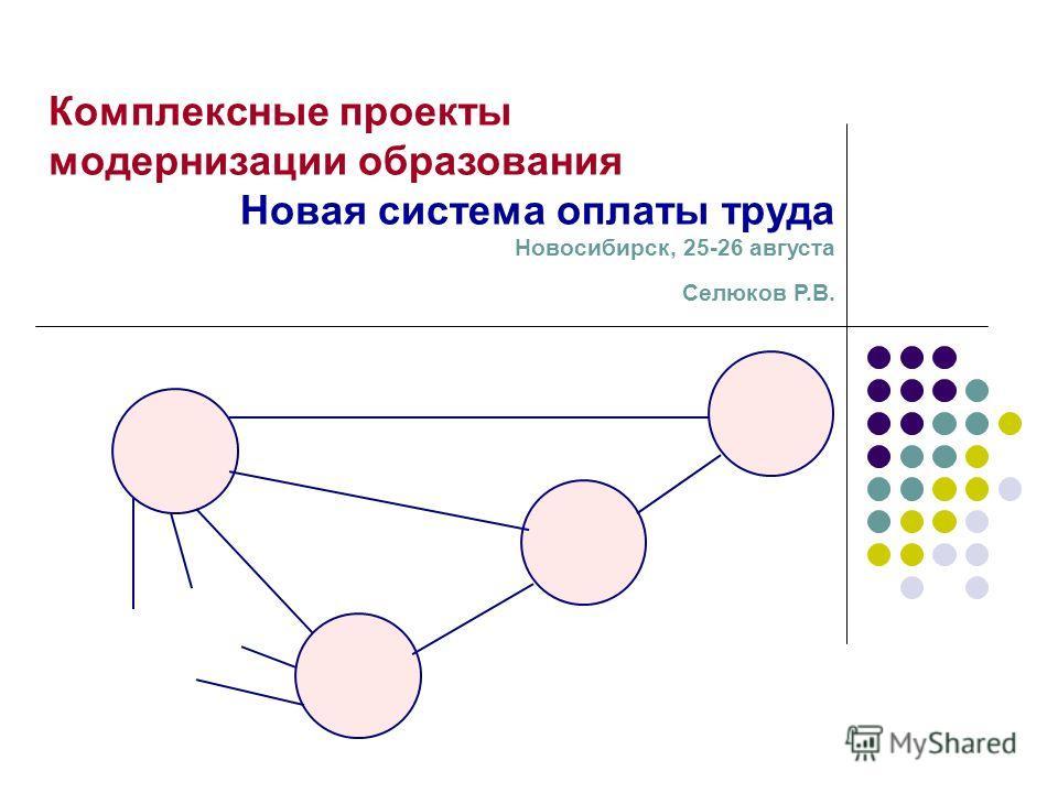 Комплексные проекты модернизации образования Новая система оплаты труда Новосибирск, 25-26 августа Селюков Р.В.