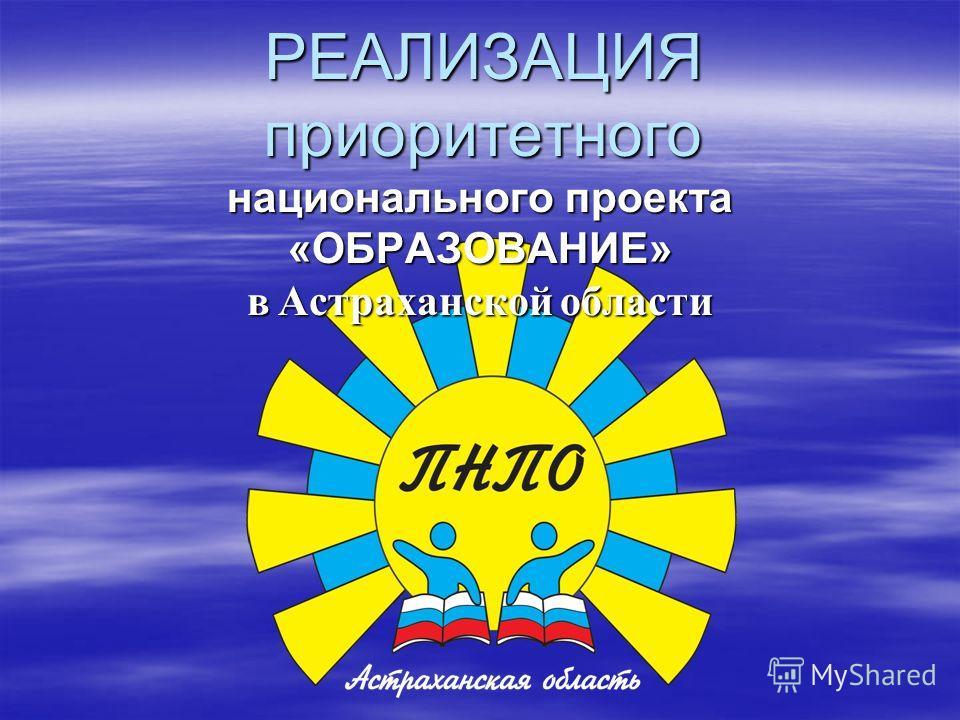 РЕАЛИЗАЦИЯ приоритетного национального проекта «ОБРАЗОВАНИЕ» в Астраханской области