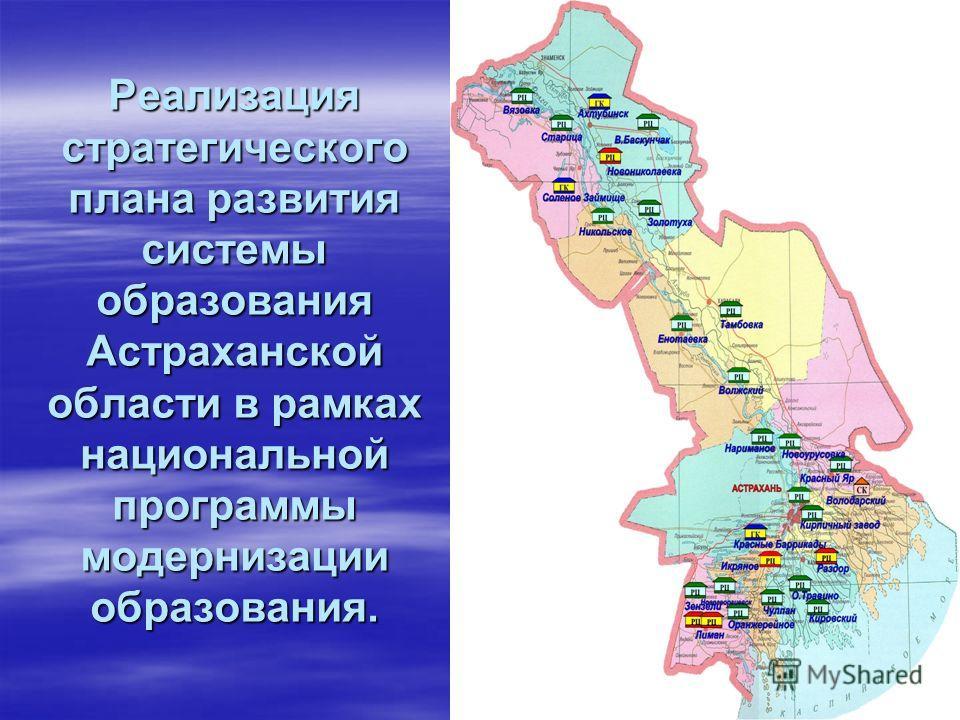 Реализация стратегического плана развития системы образования Астраханской области в рамках национальной программы модернизации образования.