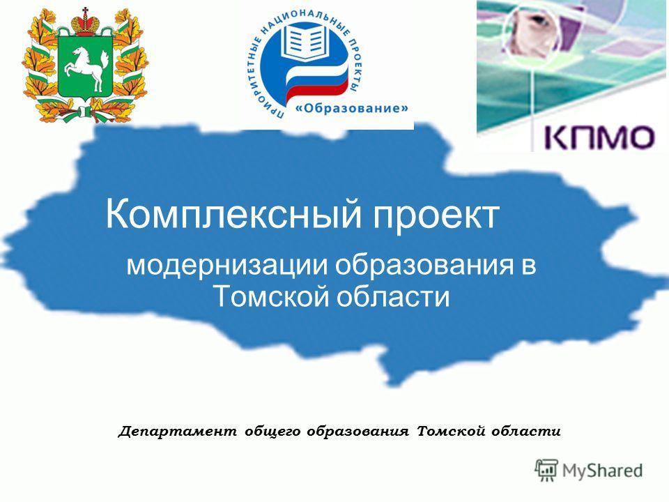 Комплексный проект модернизации образования в Томской области Департамент общего образования Томской области