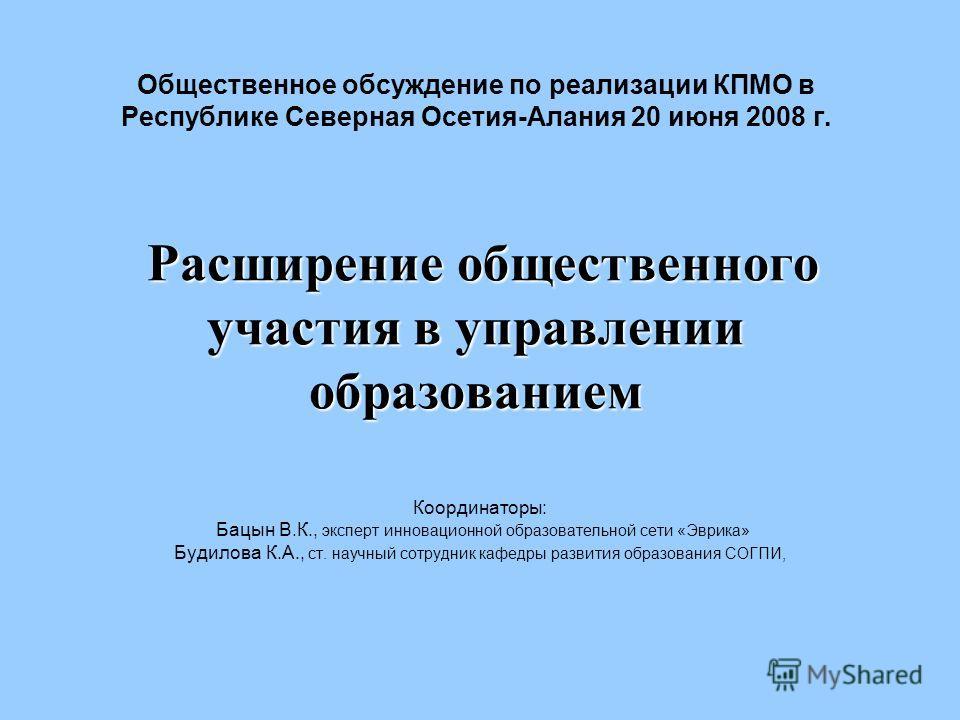 Расширение общественного участия в управлении образованием Общественное обсуждение по реализации КПМО в Республике Северная Осетия-Алания 20 июня 2008 г. Расширение общественного участия в управлении образованием Координаторы: Бацын В.К., эксперт инн