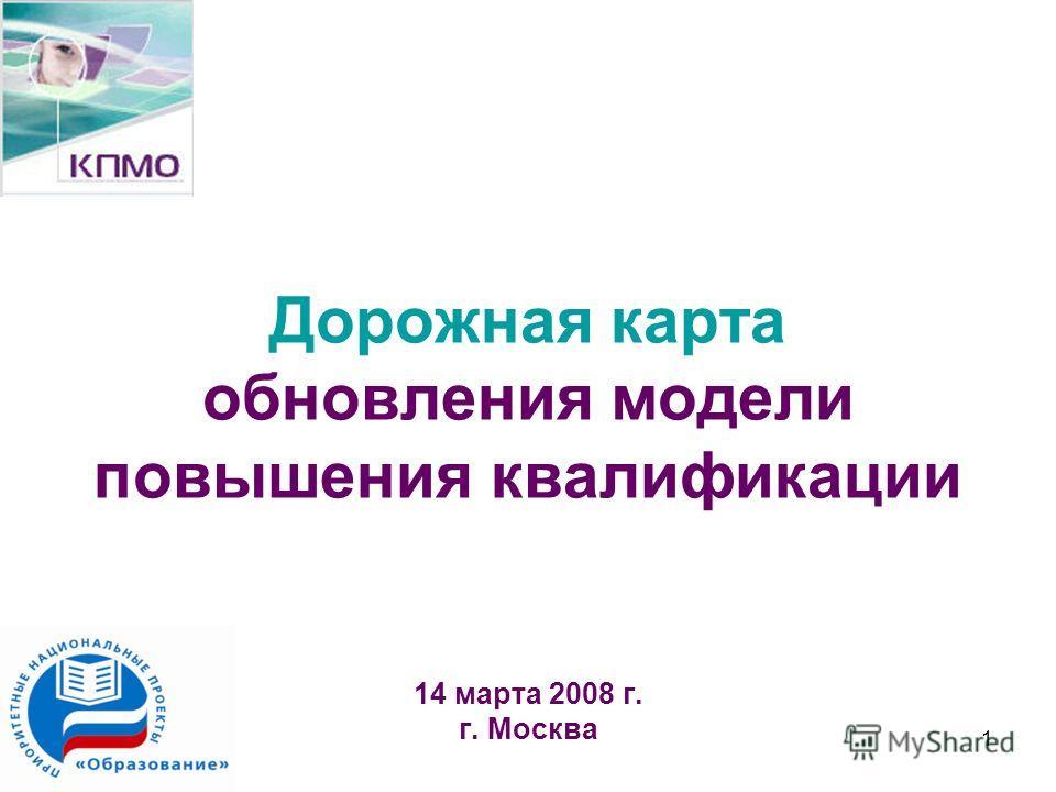 1 Дорожная карта обновления модели повышения квалификации 14 марта 2008 г. г. Москва