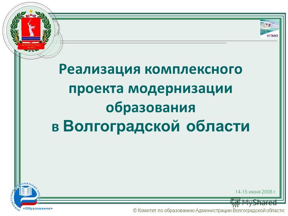 © Комитет по образованию Администрации Волгоградской области Реализация комплексного проекта модернизации образования в Волгоградской области 14-15 июня 2008 г.