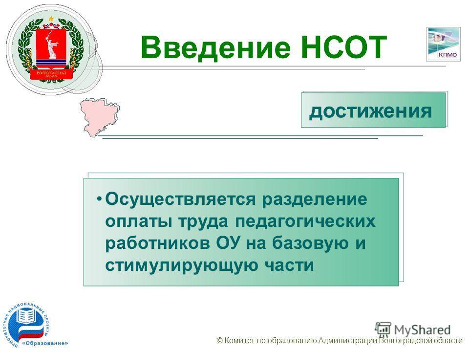 © Комитет по образованию Администрации Волгоградской области Введение НСОТ Осуществляется разделение оплаты труда педагогических работников ОУ на базовую и стимулирующую части достижения