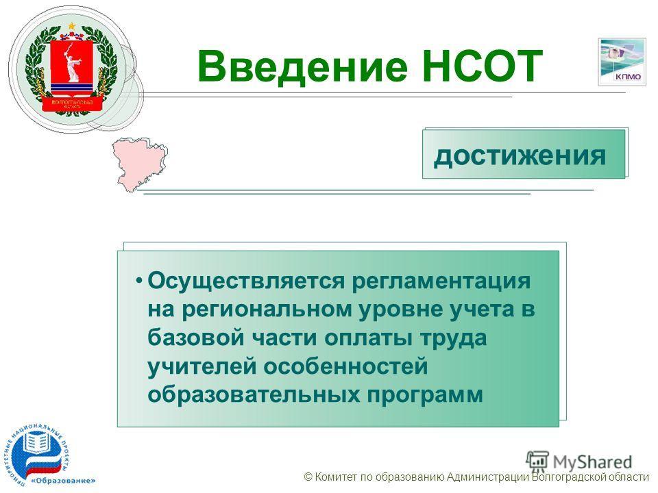 © Комитет по образованию Администрации Волгоградской области Введение НСОТ Осуществляется регламентация на региональном уровне учета в базовой части оплаты труда учителей особенностей образовательных программ достижения