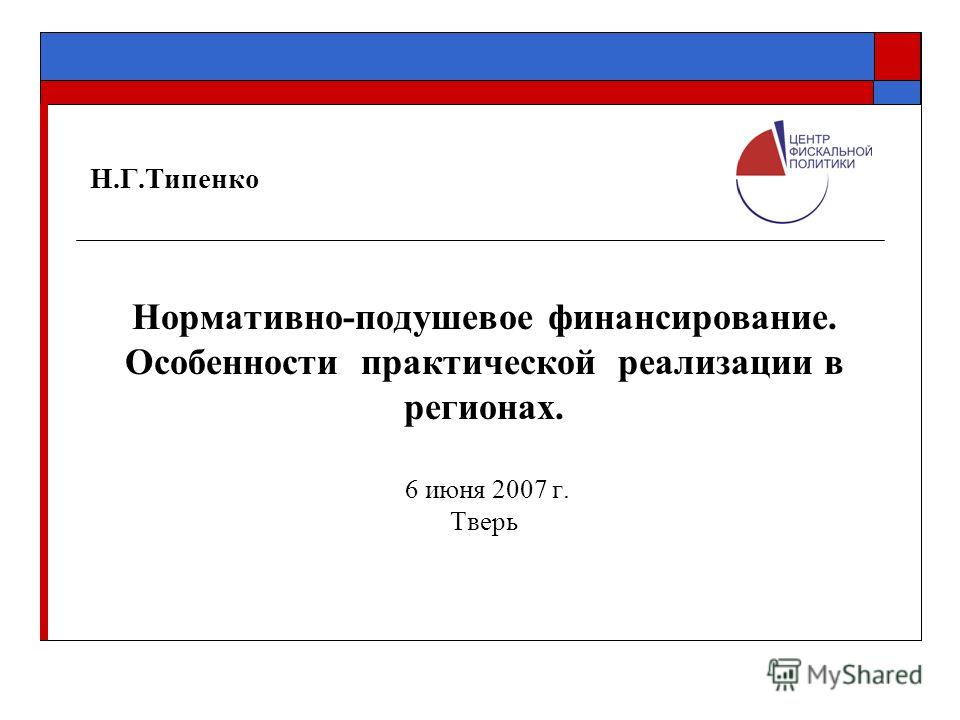 Н.Г.Типенко Нормативно-подушевое финансирование. Особенности практической реализации в регионах. 6 июня 2007 г. Тверь