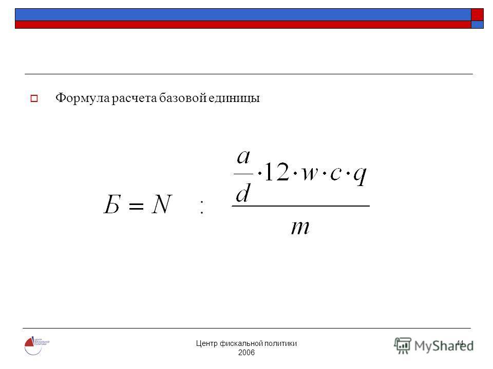 Центр фискальной политики 2006 44 Формула расчета базовой единицы