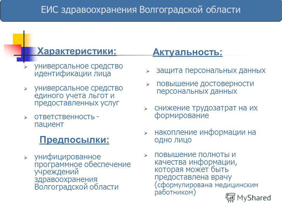 Актуальность: ЕИС здравоохранения Волгоградской области Характеристики: повышение полноты и качества информации, которая может быть предоставлена врачу ( сформулирована медицинским работником ) универсальное средство идентификации лица универсальное