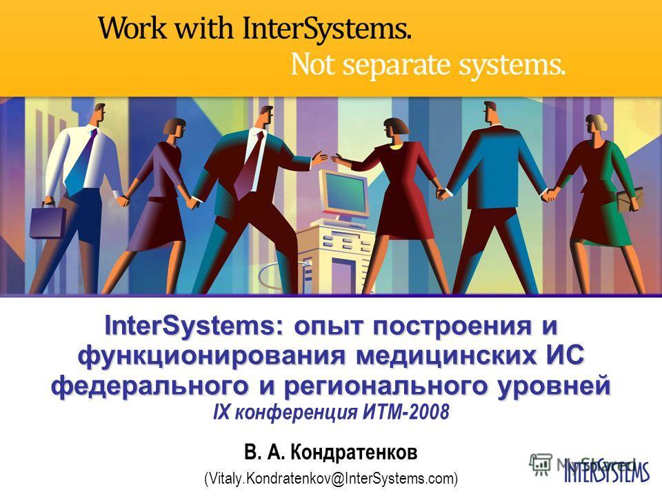 InterSystems: опыт построения и функционирования медицинских ИС федерального и регионального уровней InterSystems: опыт построения и функционирования медицинских ИС федерального и регионального уровней IX конференция ИТМ-2008 В. А. Кондратенков (Vita