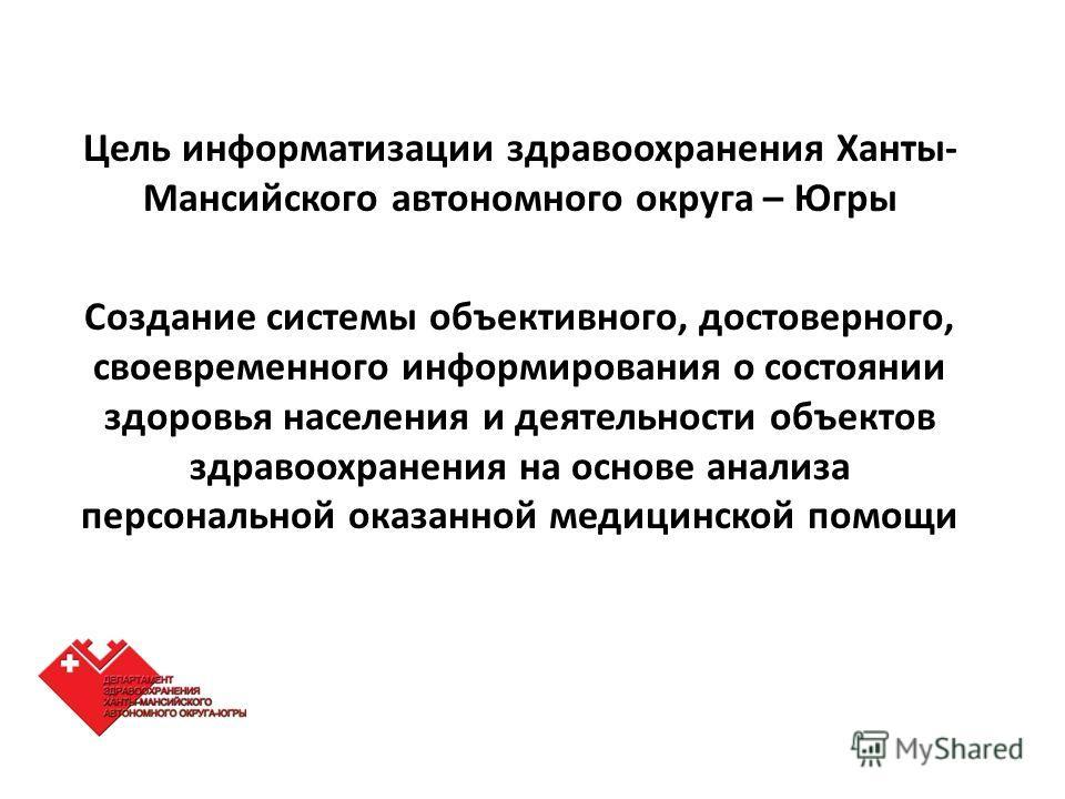 Цель информатизации здравоохранения Ханты- Мансийского автономного округа – Югры Создание системы объективного, достоверного, своевременного информирования о состоянии здоровья населения и деятельности объектов здравоохранения на основе анализа персо