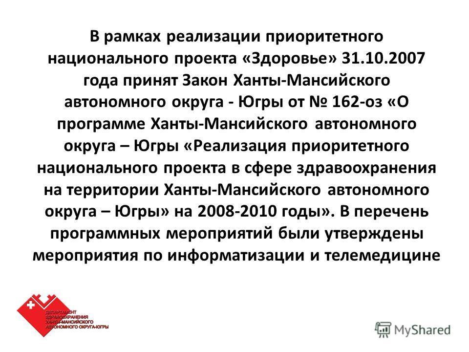 В рамках реализации приоритетного национального проекта «Здоровье» 31.10.2007 года принят Закон Ханты-Мансийского автономного округа - Югры от 162-оз «О программе Ханты-Мансийского автономного округа – Югры «Реализация приоритетного национального про