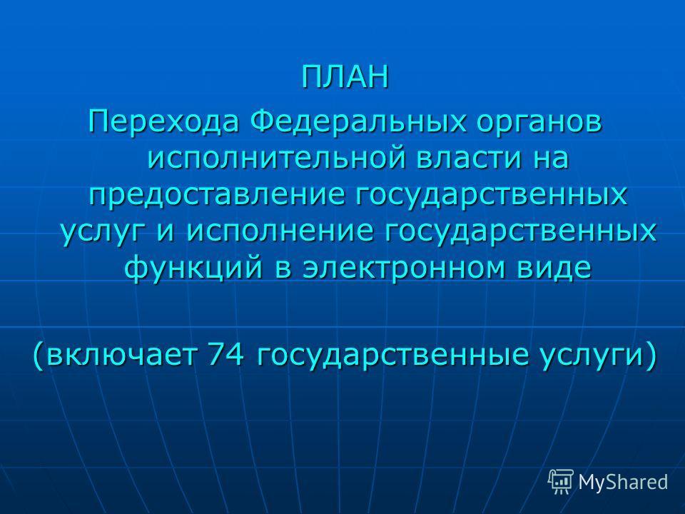 ПЛАН Перехода Федеральных органов исполнительной власти на предоставление государственных услуг и исполнение государственных функций в электронном виде (включает 74 государственные услуги)