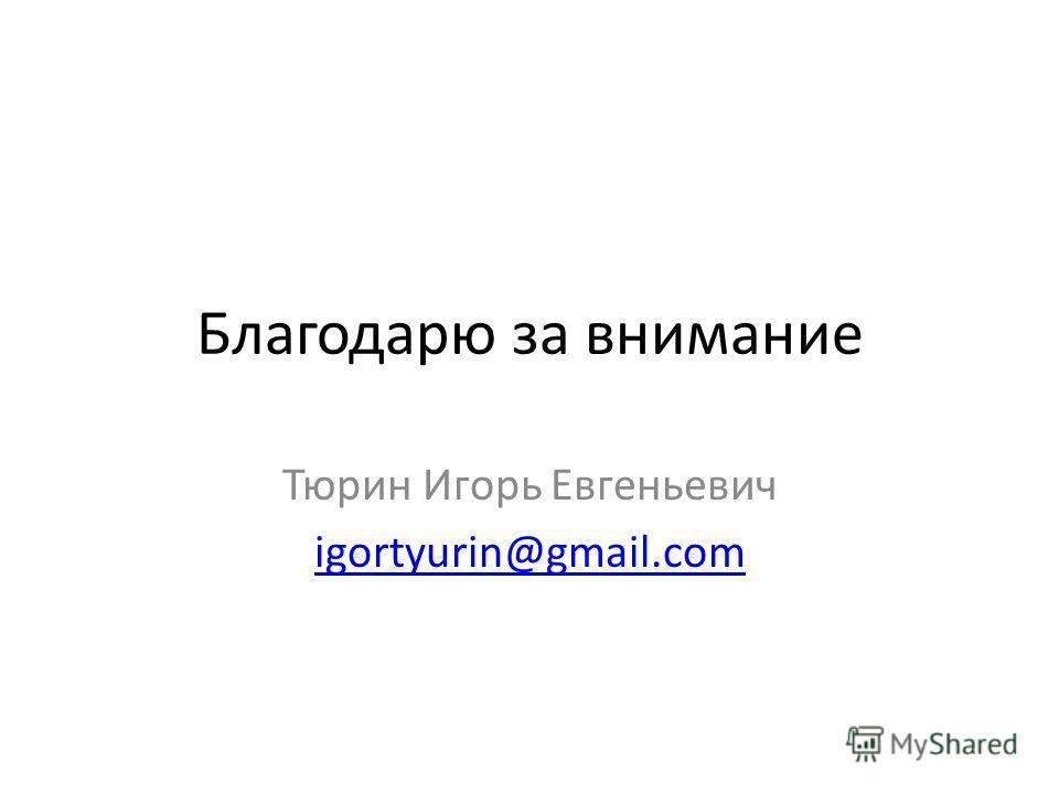 Благодарю за внимание Тюрин Игорь Евгеньевич igortyurin@gmail.com