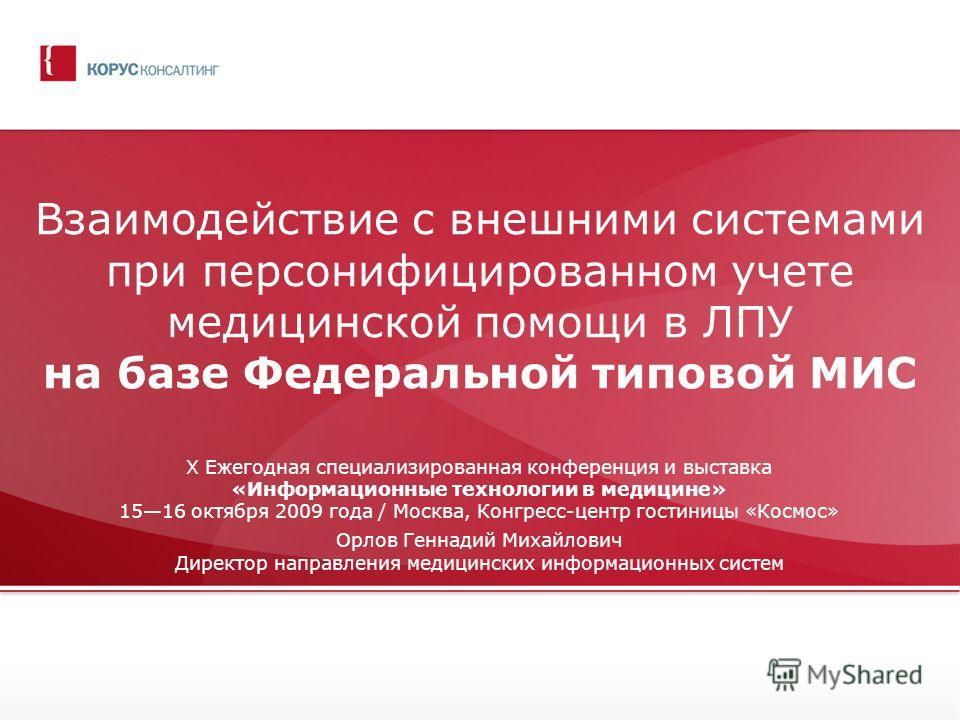 Взаимодействие с внешними системами при персонифицированном учете медицинской помощи в ЛПУ на базе Федеральной типовой МИС X Ежегодная специализированная конференция и выставка «Информационные технологии в медицине» 1516 октября 2009 года / Москва, К