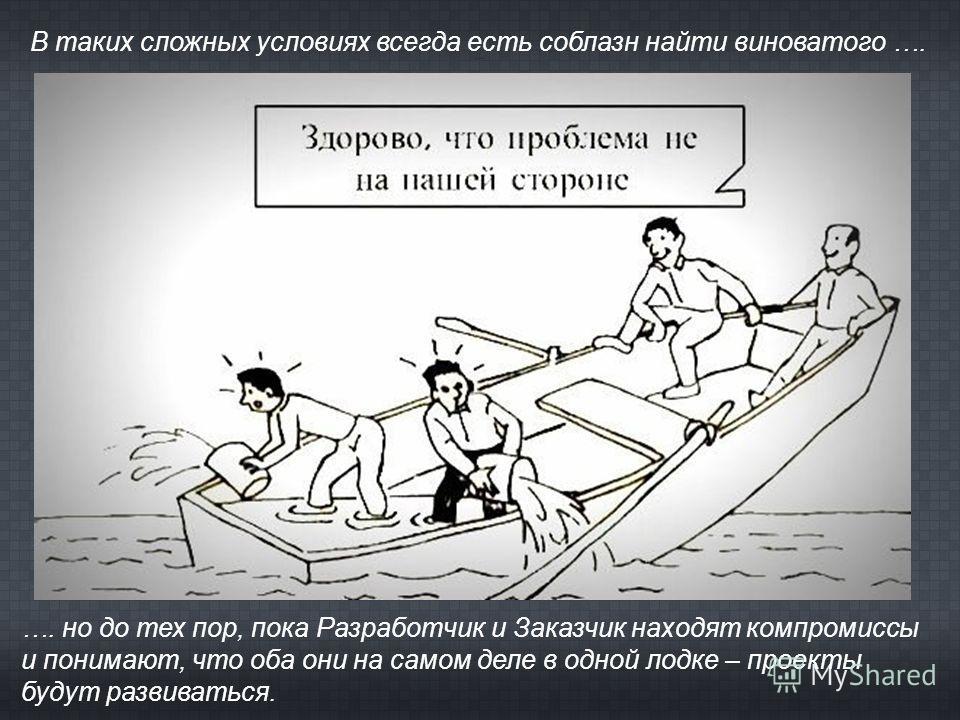 В таких сложных условиях всегда есть соблазн найти виноватого …. …. но до тех пор, пока Разработчик и Заказчик находят компромиссы и понимают, что оба они на самом деле в одной лодке – проекты будут развиваться.